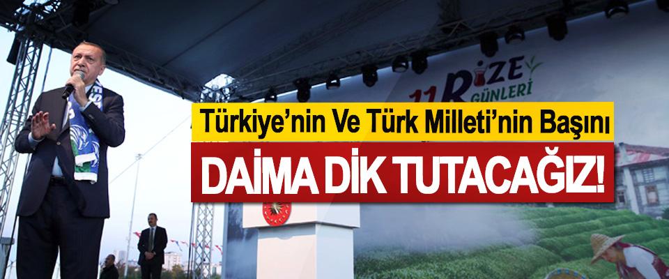 Türkiye'nin Ve Türk Milleti'nin Başını daima dik tutacağız!