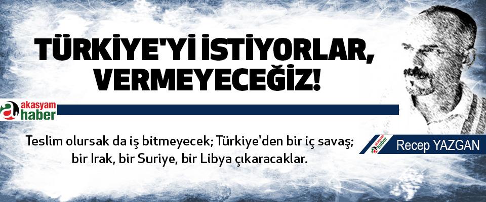 Türkiye'yi istiyorlar, vermeyeceğiz!