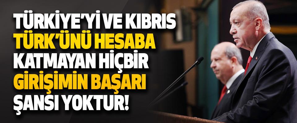 Türkiye'yi ve Kıbrıs Türk'ünü Hesaba Katmayan Hiçbir Girişimin Başarı Şansı Yoktur!