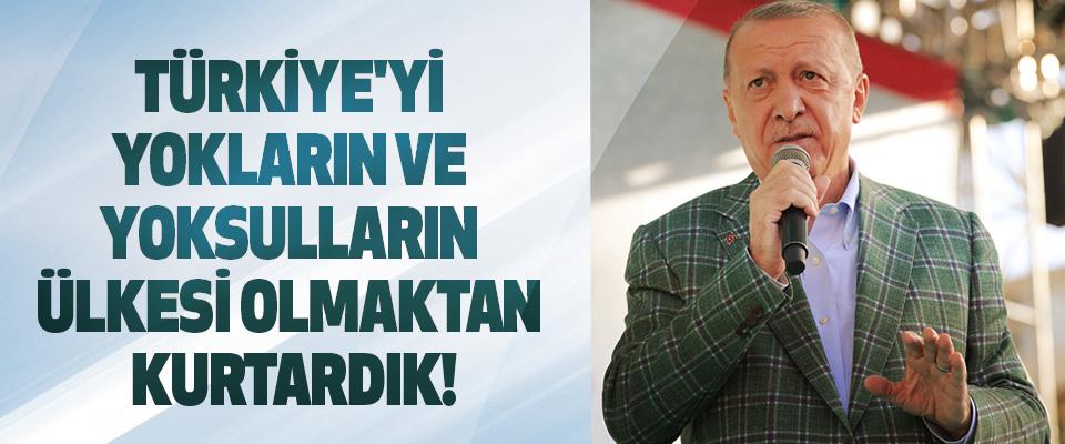 Türkiye'yi yokların ve yoksulların ülkesi olmaktan kurtardık!