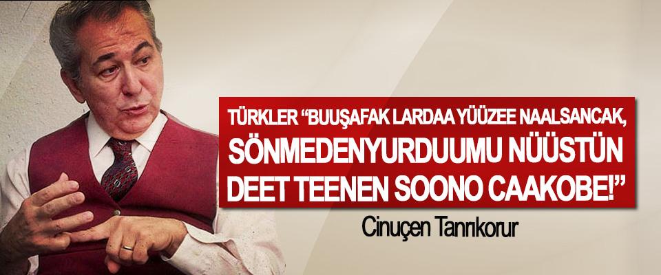 """Türkler """"buuşafak lardaa yüüzee naalsancak, sönmedenyurduumu nüüstün deet teenen soono caakobe!"""""""