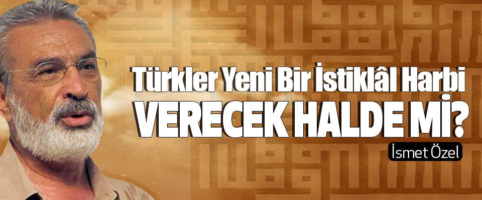 Türkler Yeni Bir İstiklâl Harbi verecek halde mi?