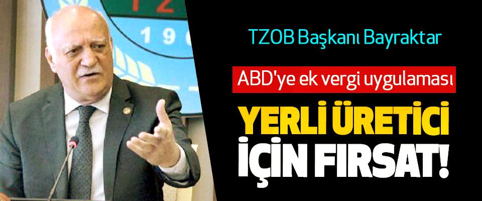 TZOB Başkanı Bayraktar : ABD'ye ek vergi uygulaması Yerli üretici için fırsat!