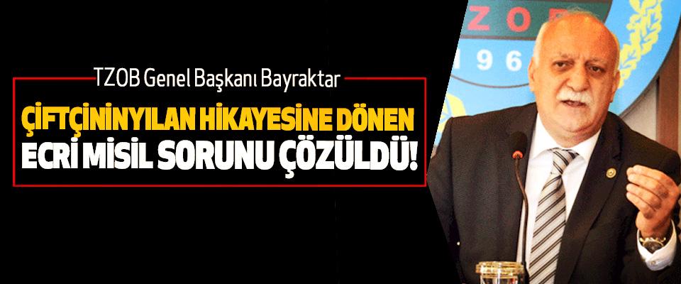 TZOB Genel Başkanı Bayraktar:Çiftçinin yılan hikayesine dönen ecri misil sorunu çözüldü!