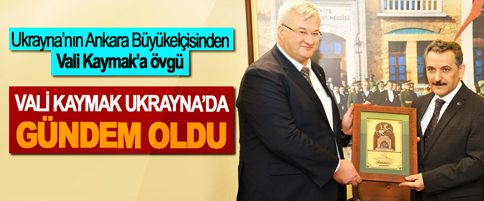 Ukrayna Büyükelçisinden Samsun Valisi Kaymak'a övgü