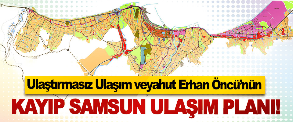 Ulaştırmasız Ulaşım veyahut Erhan Öncü'nün kayıp Samsun ulaşım planı!