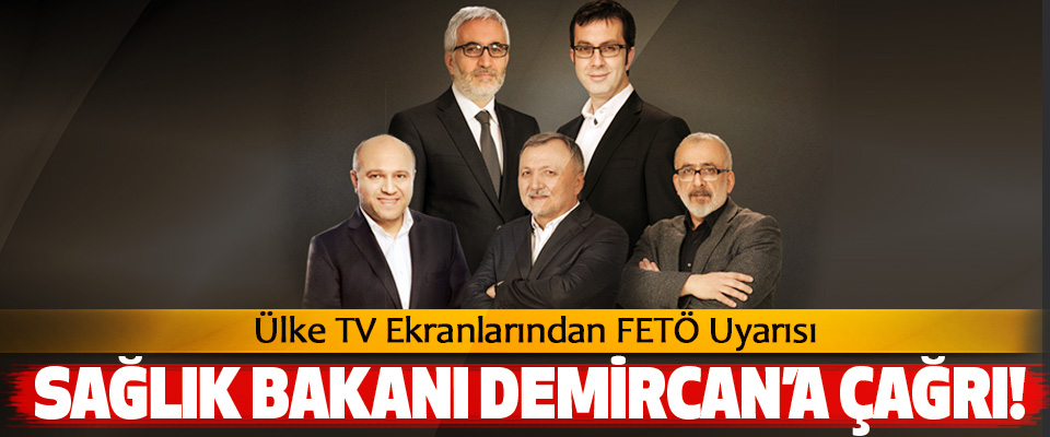 Ülke TV Ekranlarından FETÖ Uyarısı Sağlık bakanı Demircan'a çağrı!