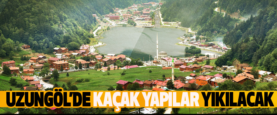 ​Uzungöl'de yaz sezonu öncesi kaçak yapılar yıkılacak