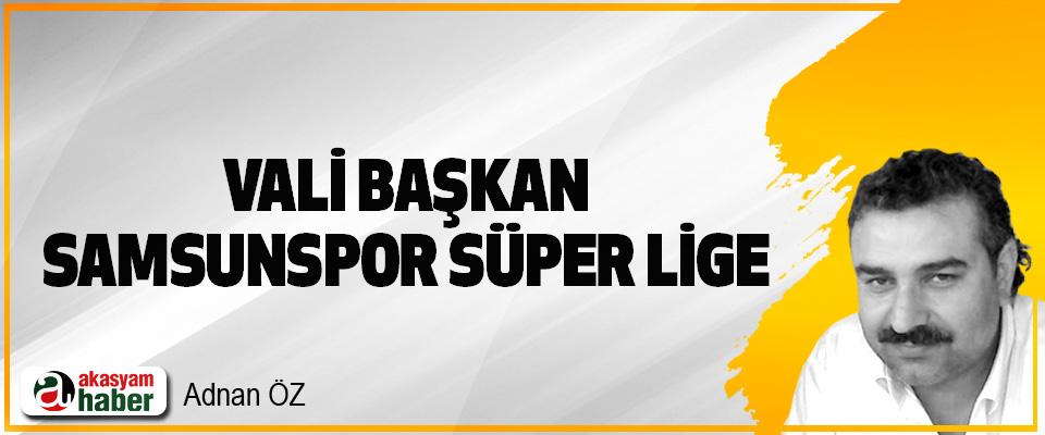 Vali Başkan Samsunspor Süper Lige