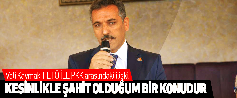 Vali Kaymak: FETÖ İLE PKK arasındaki ilişki Kesinlikle Şahit Olduğum Bir Konudur