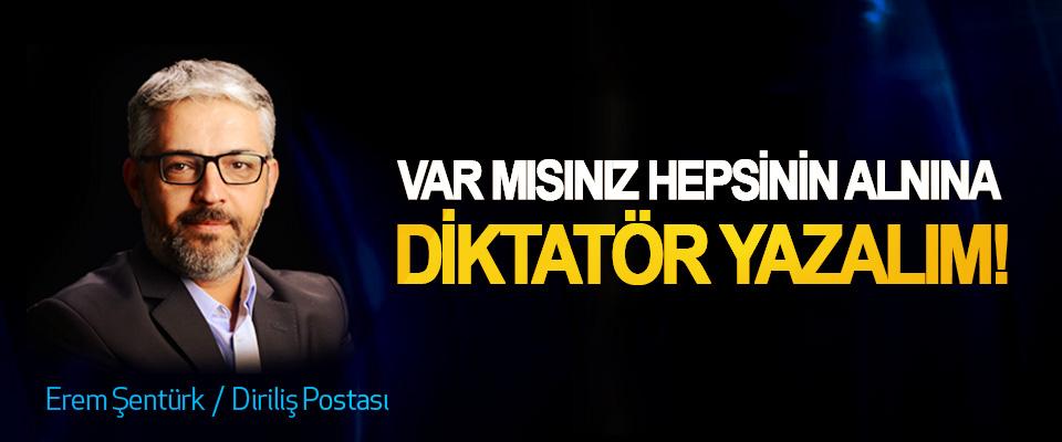 Var mısınız hepsinin alnına diktatör yazalım!