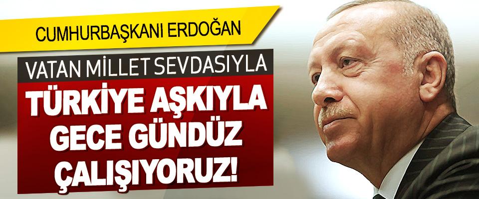 Vatan Millet Sevdasıyla Türkiye Aşkıyla Gece Gündüz Çalışıyoruz!