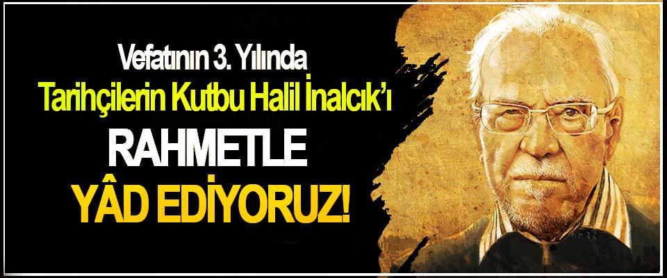 Vefatının 3. Yılında  Tarihçilerin Kutbu Halil İnalcık'ı Rahmetle yâd ediyoruz!