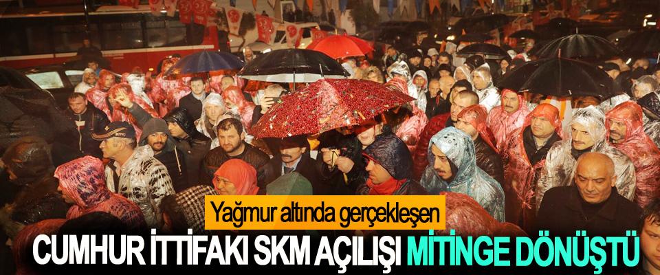 Yağmur altında gerçekleşen Cumhur İttifakı SKM Açılışı Mitinge Dönüştü