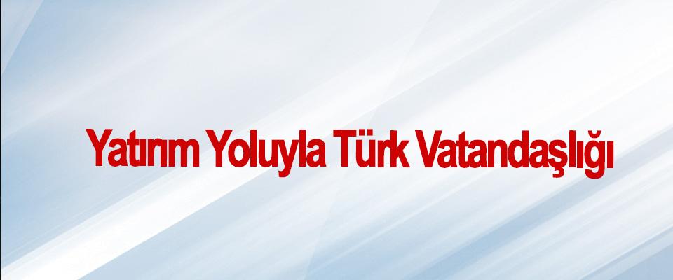 Yatırım Yoluyla Türk Vatandaşlığı