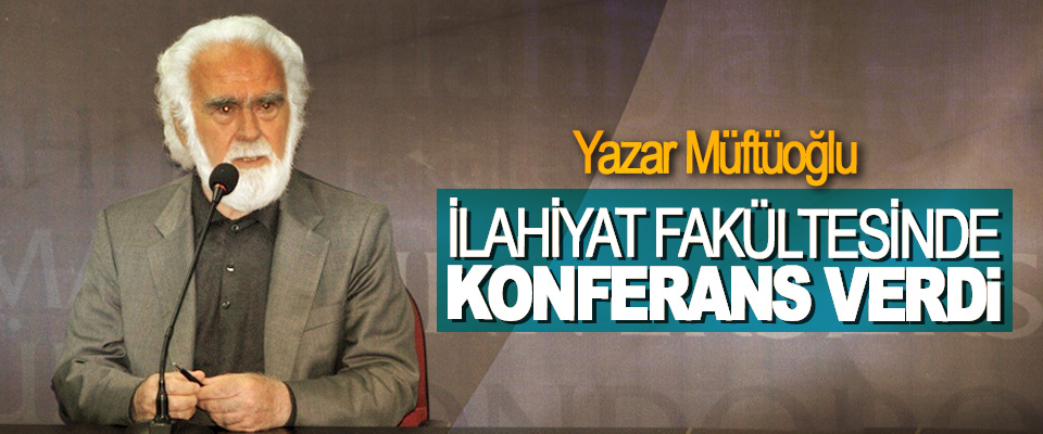 Yazar Müftüoğlu İlahiyat Fakültesinde Konferans Verdi
