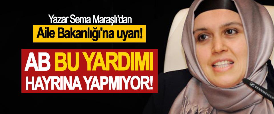 Yazar Sema Maraşlı'dan Aile Bakanlığı'na uyarı, AB bu yardımı hayrına yapmıyor!