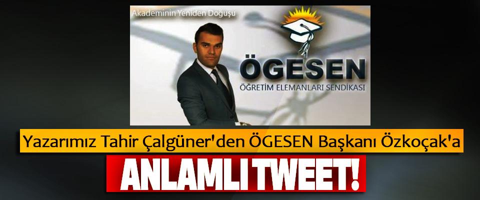 Yazarımız Tahir Çalgüner'den ÖGESEN Başkanı Özkoçak'a  Anlamlı Tweet!