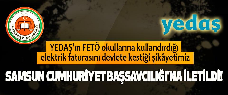 YEDAŞ şikâyetimiz Samsun Cumhuriyet Başsavcılığı'na iletildi!