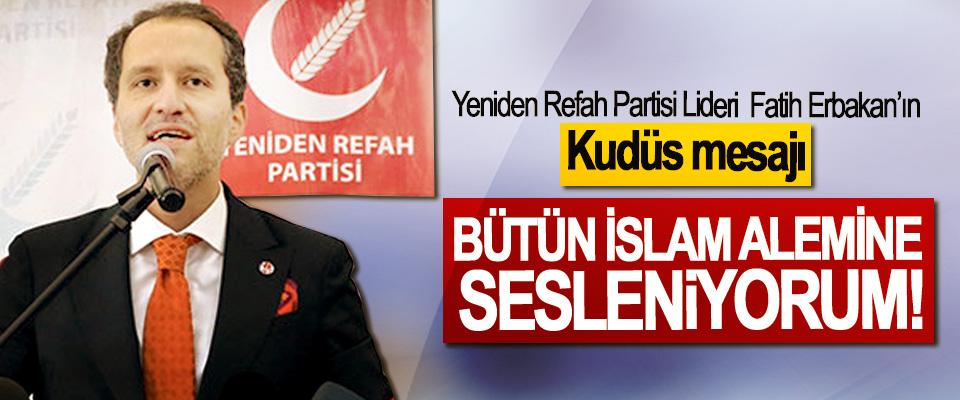 Yeniden Refah Partisi Lideri Fatih Erbakan: Bütün islam alemine sesleniyorum!