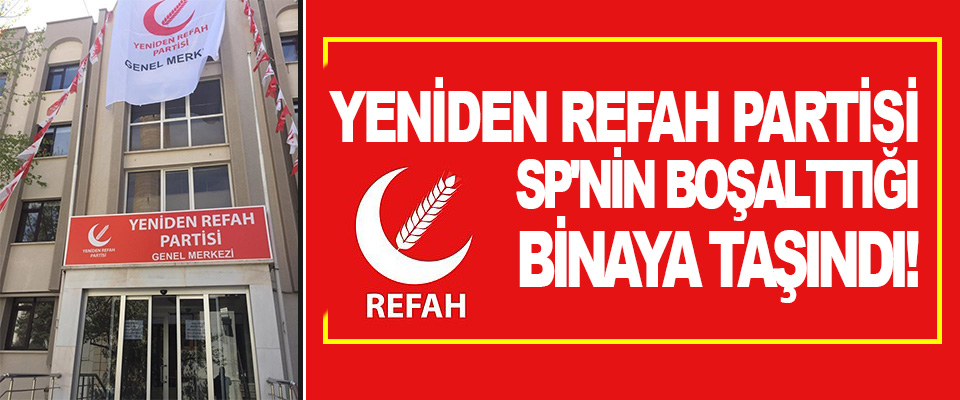 Yeniden Refah Partisi SP'nin Boşalttığı Binaya Taşındı!