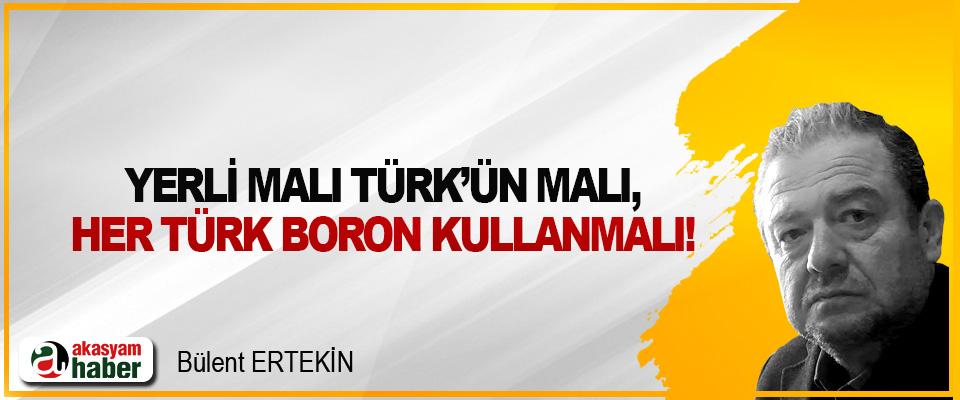 Yerli malı Türk'ün malı, her Türk Boron kullanmalı!