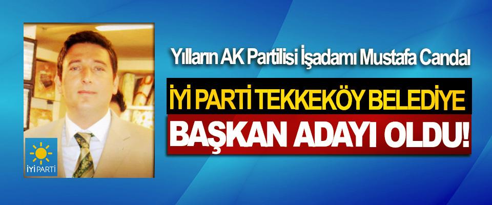 Yılların AK Partilisi İşadamı Mustafa Candal İyi Parti Tekkeköy belediye başkan adayı oldu!