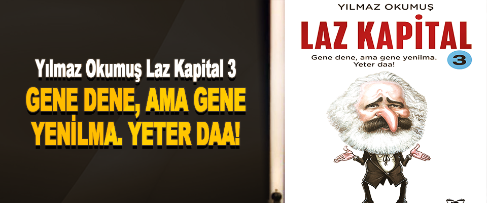 Yılmaz Okumuş Laz Kapital 3  GENE DENE, AMA GENE YENİLMA. YETER DAA!