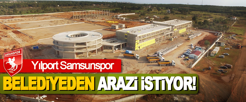 Yılport Samsunspor Belediyeden Arazi İstiyor!