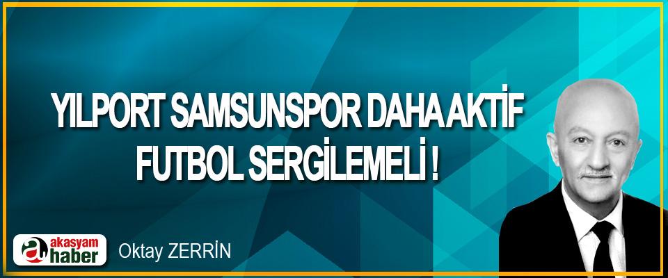 Yılport Samsunspor Daha Aktif Futbol Sergilemeli !