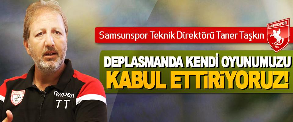 Yılport Samsunspor Teknik Direktörü Taner Taşkın:Deplasmanda kendi oyunumuzu kabul ettiriyoruz!