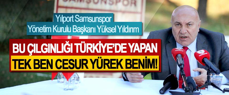 Yılport Samsunspor Yönetim Kurulu Başkanı Yüksel Yıldırım: Bu Çılgınlığı Türkiye'de Yapan Tek Ben Cesur Yürek Benim!