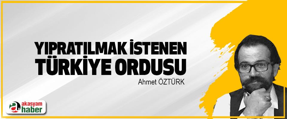 Yıpratılmak İstenen Türkiye Ordusu