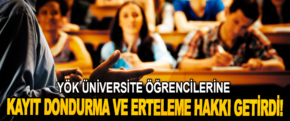Yök Üniversite Öğrencilerine Kayıt Dondurma Ve Erteleme Hakkı Getirdi!