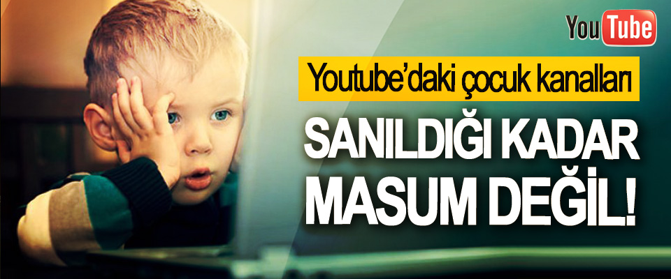 Youtube'daki çocuk kanalları Sanıldığı Kadar Masum Değil!