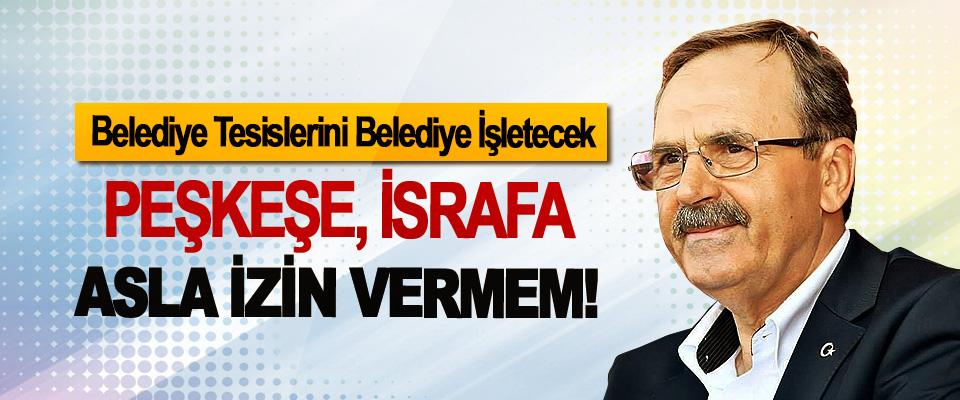 Zihni Şahin: Belediye Tesislerini Belediye İşletecek, Peşkeşe, israfa asla izin vermem!