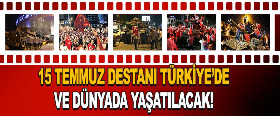 15 Temmuz Destanı Türkiye'de ve dünyada yaşatılacak!