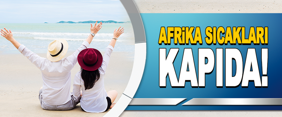 Afrika Sıcakları Kapıda!