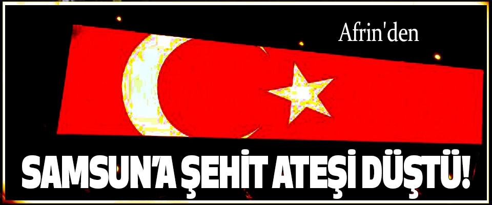 Afrin'den Samsun'a  şehit ateşi düştü!