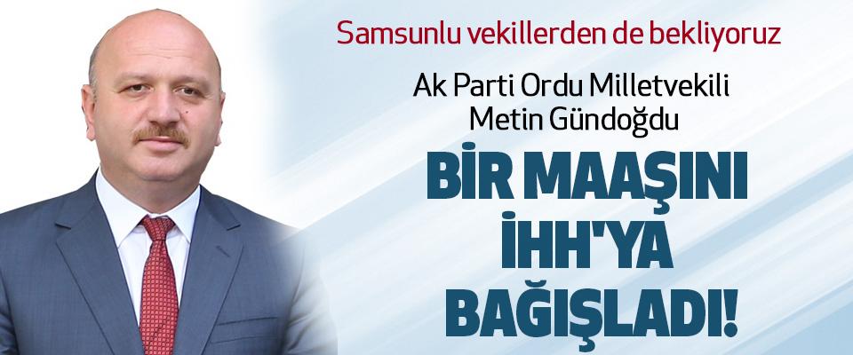 AK Parti Ordu Milletvekili Metin Gündoğdu bir maaşını İHH'ya başladı!