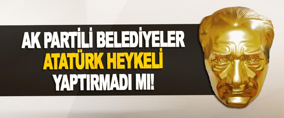 Ak Partili Belediyeler Atatürk Heykeli Yaptırmadı Mı!