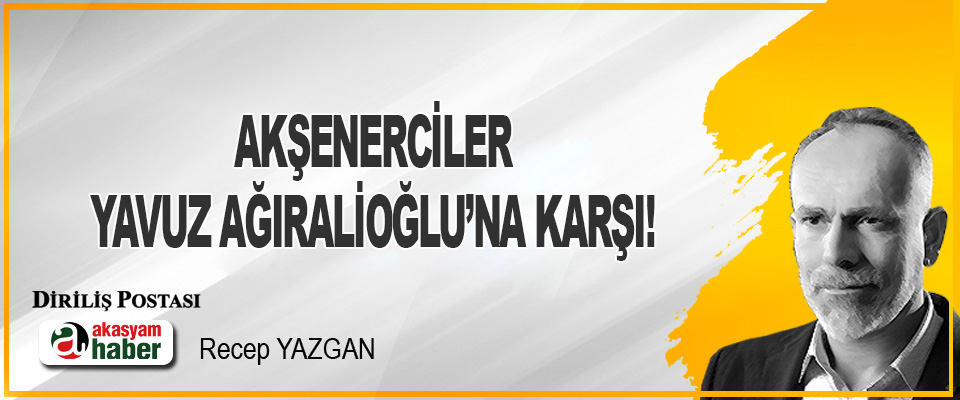 Akşenerciler Yavuz Ağıralioğlu'na Karşı!