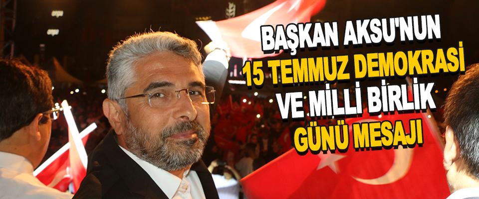 Başkan Aksu'nun 15 Temmuz Demokrasi Ve Milli Birlik Günü Mesajı