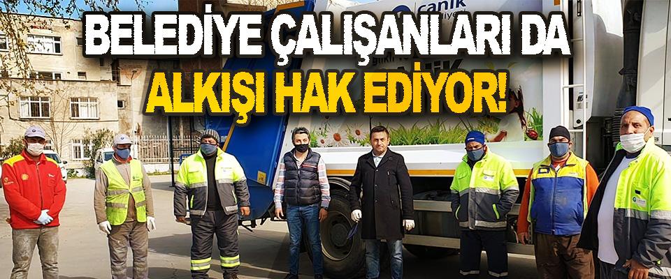 Belediye Çalışanları da Alkışı Hak Ediyor!