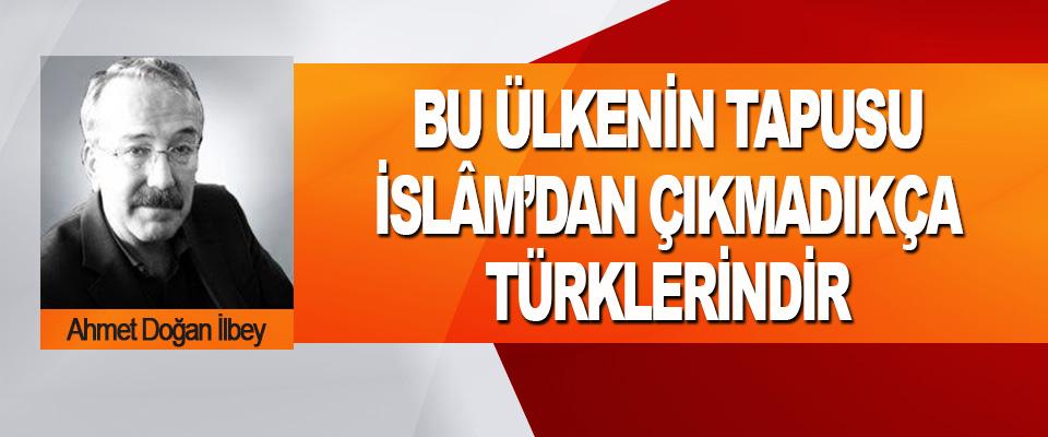 Bu Ülkenin Tapusu İslâm'dan Çıkmadıkça Türklerindir