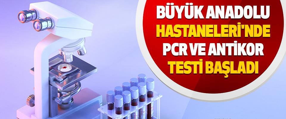 Büyük Anadolu Hastaneleri'nde Pcr Ve Antikor Testi Başladı