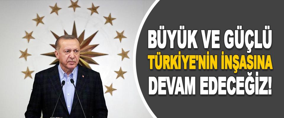 Büyük ve Güçlü Türkiye'nin İnşasına Devam Edeceğiz!