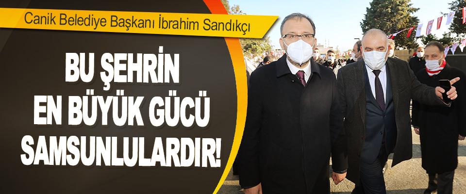 Canik Belediye Başkanı İbrahim Sandıkçı Bu Şehrin En Büyük Gücü Samsunlulardır!