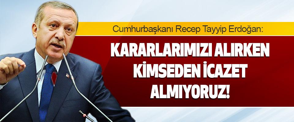 Cumhurbaşkanı Erdoğan Kararlarımızı Alırken Kimseden İcazet Almıyoruz!