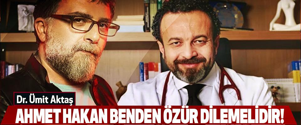 Dr. Ümit Aktaş: Ahmet Hakan Benden Özür Dilemelidir!